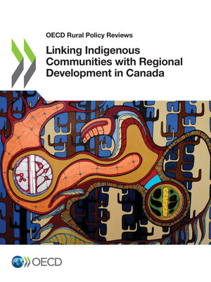 OECD Rural Policy Reviews: Linking Indigenous Communities with Regional Development in Canada: