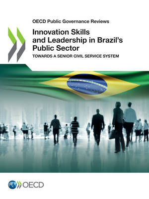 OECD Public Governance Reviews: Innovation Skills and Leadership in Brazil's Public Sector: Towards a Senior Civil Service System