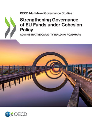 OECD Multi-level Governance Studies: Strengthening Governance of EU Funds under Cohesion Policy: Administrative Capacity Building Roadmaps