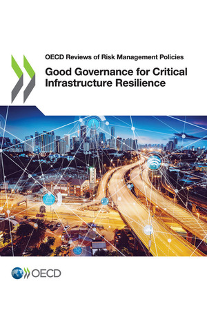OECD Reviews of Risk Management Policies: Good Governance for Critical Infrastructure Resilience: