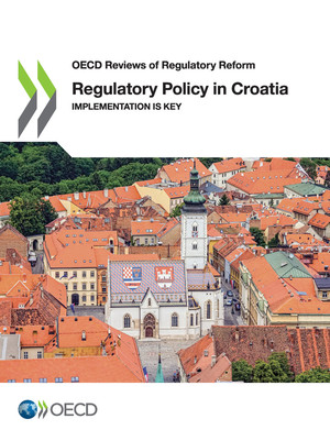 OECD Reviews of Regulatory Reform: Regulatory Policy in Croatia: Implementation is Key