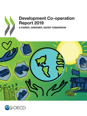 Development Co-operation Report: Development Co-operation Report 2019: A Fairer, Greener, Safer Tomorrow