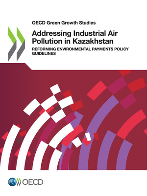 OECD Green Growth Studies: Addressing Industrial Air Pollution in Kazakhstan: Reforming Environmental Payments Policy Guidelines